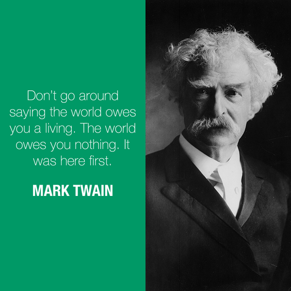 Don't go around saying the world owes you a living. The world owes you nothing. - Mark Twain