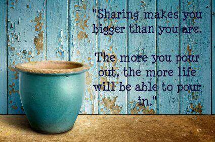 Pour quote Sharing makes you bigger than you are. The more you pour out, the more life will