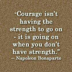 Courage isn't having the strength to go on - it is going on when you don't have strength. - Napoleon Bonaparte