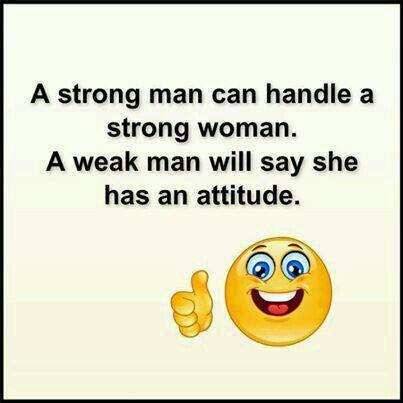Hand quote A strong man can handle a strong woman. A weak man will say she has an attitude.
