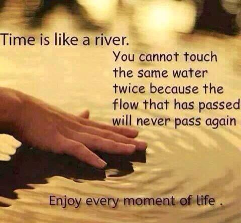Flows quote Time is like a river. You cannot touch the same water twice because the flow tha
