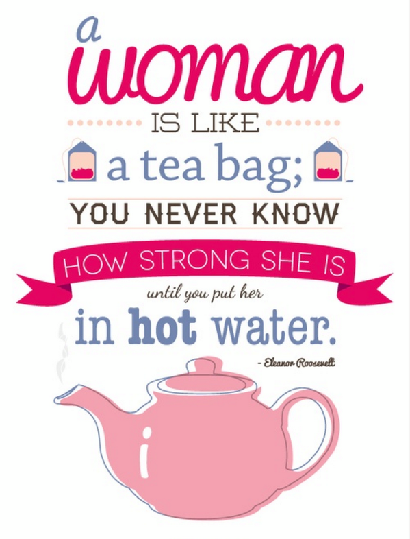 Girls quote A woman is like a tea bag, you never know how strong she is until you put her in