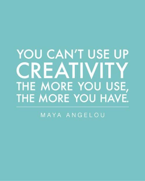 You can't use up creativity, the more you use, the more you have - Maya Angelou
