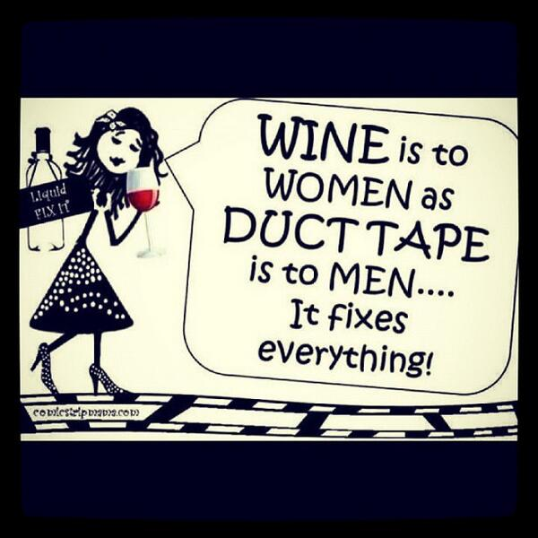 Women empowerment quote Wine is to women as duct tape is to men...it fixes everything.