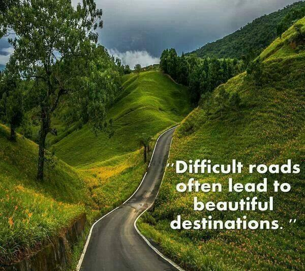 Difficulties quote Difficult roads often lead to beautiful destinations.