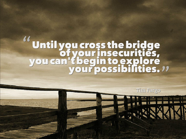 Security quote Until you cross the bridge of your insecurities, you can't begin to explore your