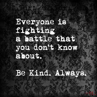 Everyone is fighting a battle that you don´t know about. Be Kind. Always.  - Unknown