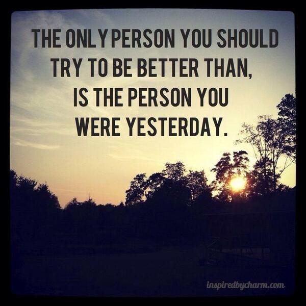 Yesterday quote The only person you should try to be better than, is the person you were yesterd