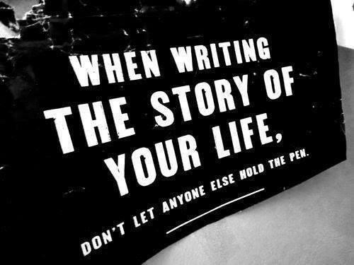 When writing the story of your life. Don't let anyone else hold the pen. -