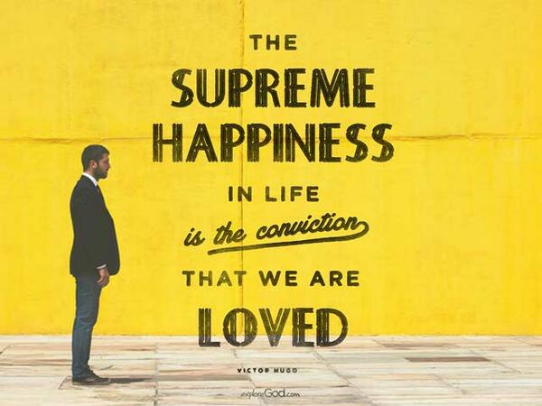 The supreme happiness in life is the conviction that we are loved. - Victor Hugo