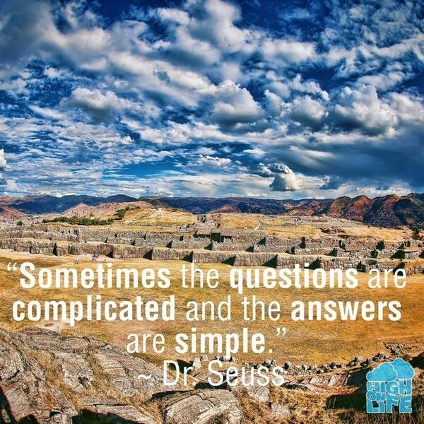 Sometimes the questions are complicated and the answers are simple. - Dr. Seuss