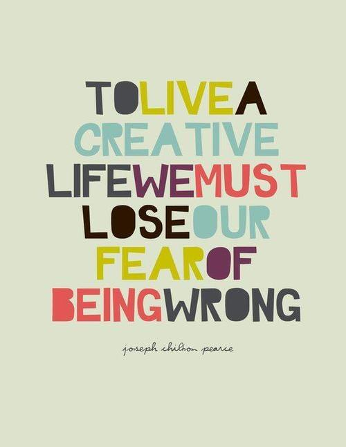 Share quote To live a creative life we must lose our fear of being wrong. Share