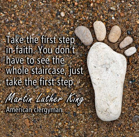 Wholes quote Take the first step in faith. You dont have to see the whole staircase, just tak