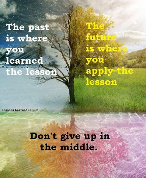 Middle quote The Past is where you learned the Lesson. The Future is where you apply the Less
