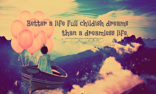 Childishness quote Better a life full childish dreams than a dreamless life.