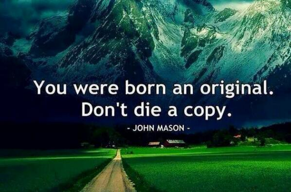 Originally quote You were born an original. Don't die a copy !