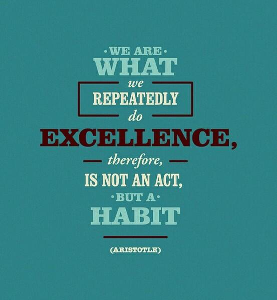 Excelled quote We are what we repeatedly do. Excellence, therefore, is not an act, but a habit.