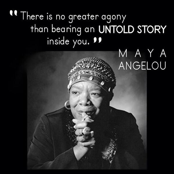 There is no greater agony than bearing an untold story inside of you.  - Maya Angelou