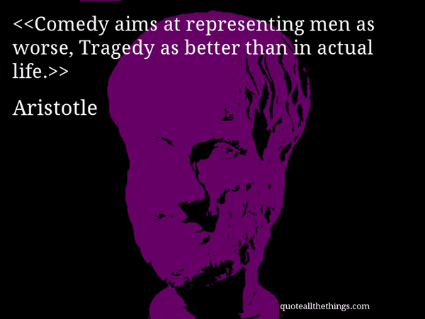 Comedy tragedy quote Comedy aims at representing men as worse, Tragedy as better than in actual life.