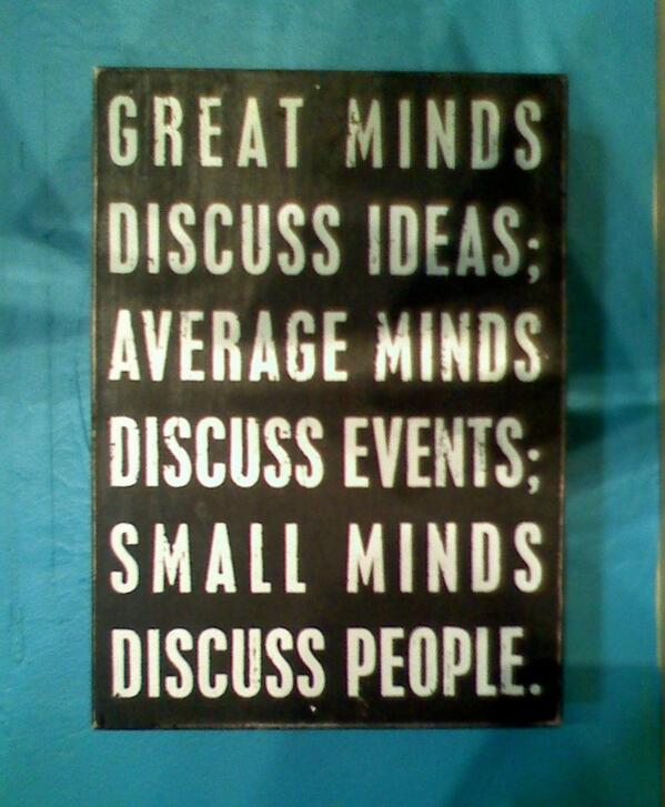 Gossip quote Great minds discuss ideas; Average minds discuss events; small minds discuss peo