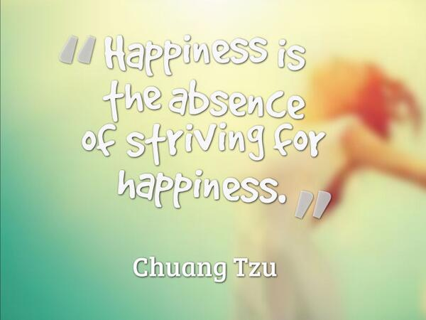 Absence quote Happiness is the absence of striving for happiness.