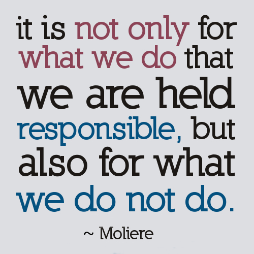 Moliere quote It is not only for what we do that we are held responsible, but also for what we