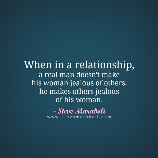 Jealous quote When in a relationship, a real man doesn't make his woman jealous of others; he