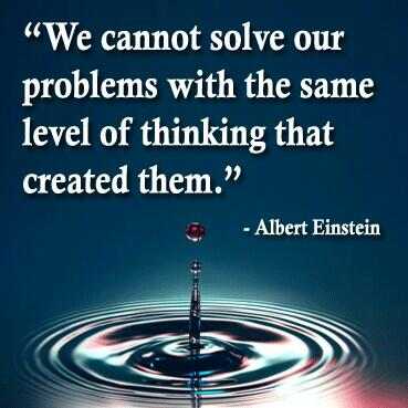 We cannot solve our problems with the same level of thinking that created them.   - Albert Einstein