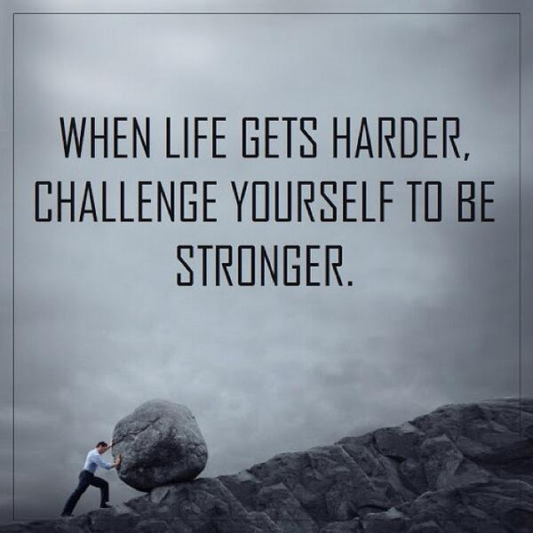 Challenged quote When life gets harder, challenge yourself to be stronger.