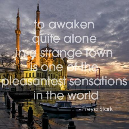 To awaken quite alone in a strange town is one of the most pleasant sensations in the world. - Freya Stark