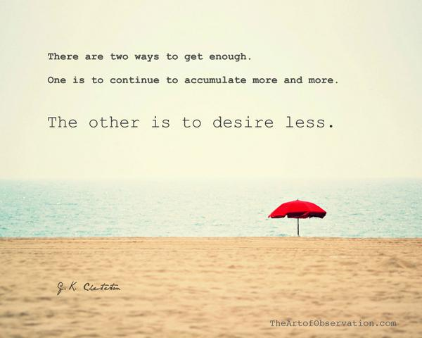 There are two ways to get enough. One is to accumulate more and more. The other is to desire less. - G. K. Chesterton