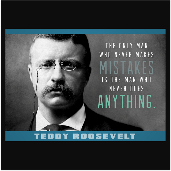 Theodore Roosevelt quote The only man who never makes mistakes, is the man who never does anything.
