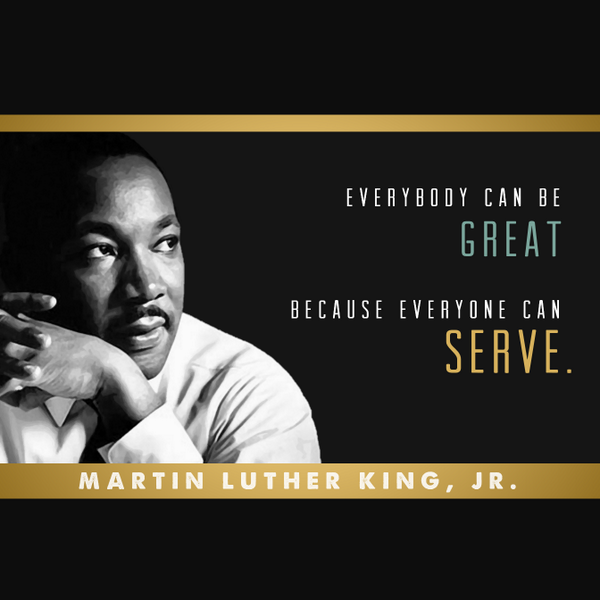 ... can be great, because everyone can serve. - Martin Luther King, Jr