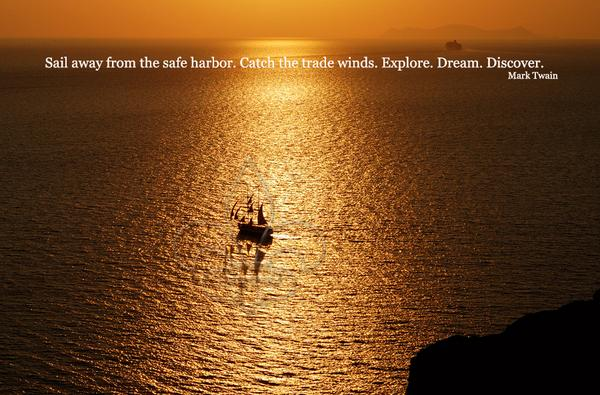 Sail away from the safe harbor. Catch the trade winds. Explore. Dream. Discover.  - Mark Twain