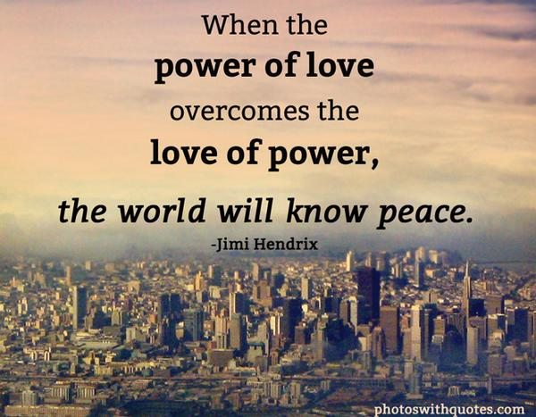 Jimi Hendrix quote When the power of love overcomes the love of power, the world will know peace.