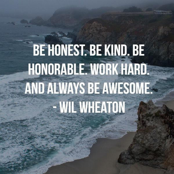 Always working quote Be honest. Be kind. Be honorable. Work hard.And always be awesome.