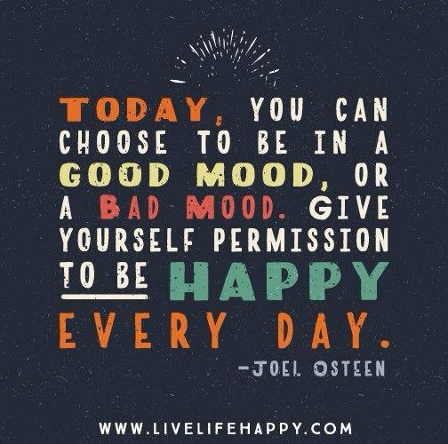 Good days and bad days quote Today, you can choose to be in good mood, or a bad mood. Give yourself permissio