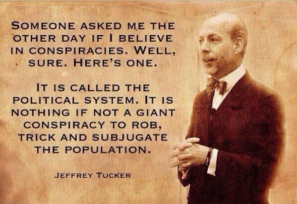 Someone asked me the other day if I believe in conspiracies. Well, sure. Here's one. It is called political system. It is nothing if not a giant conspiracy to rob, trick and subjugate the population. - Jeffrey Tucker