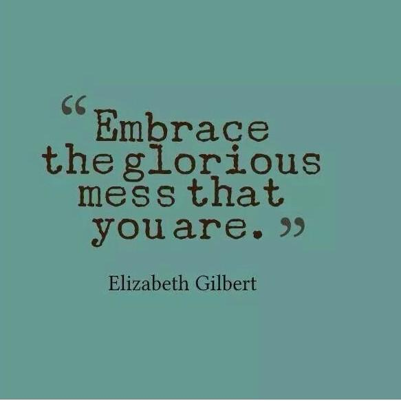 Elizabeth Gilbert quote Embrace the glorious mess you are.