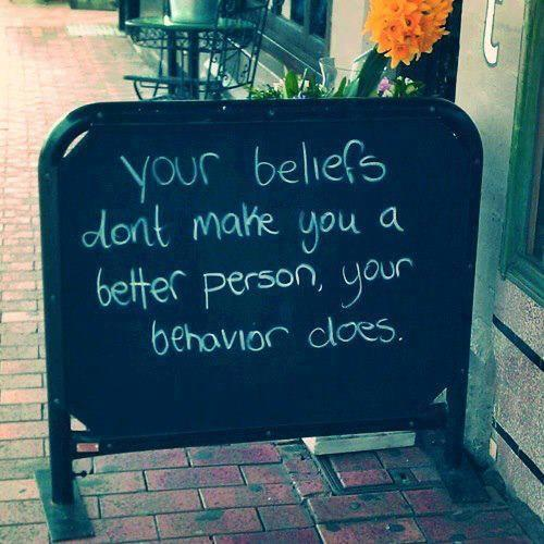 Behaviour quote Your beliefs don't make you a better person, your behavior does.