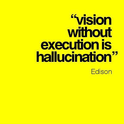 Vision without execution is hallucination. - Thomas Alva Edison