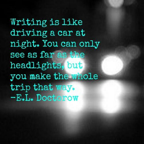 Writing is like driving a car at night. You can only see as far as the headlights, but you make the whole trip that way. - E. L. Doctorow