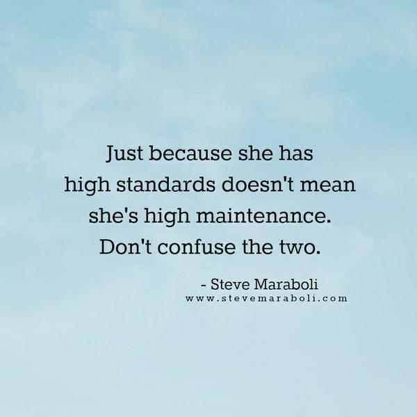 Standard quote Just because she has high standards doesn't mean she's high maintenance. Don't c