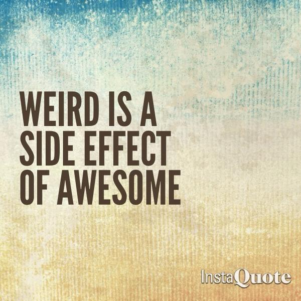 Weird quote Weird is a side effect of awesome.