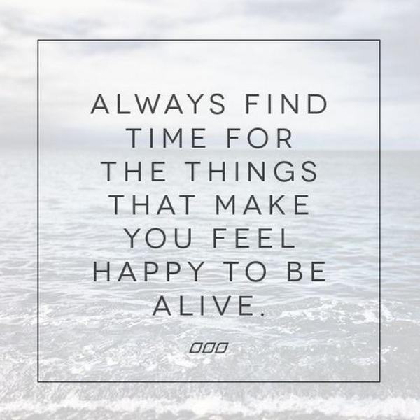 Finding happiness quote Always find time for the things that make you feel happy to be alive.