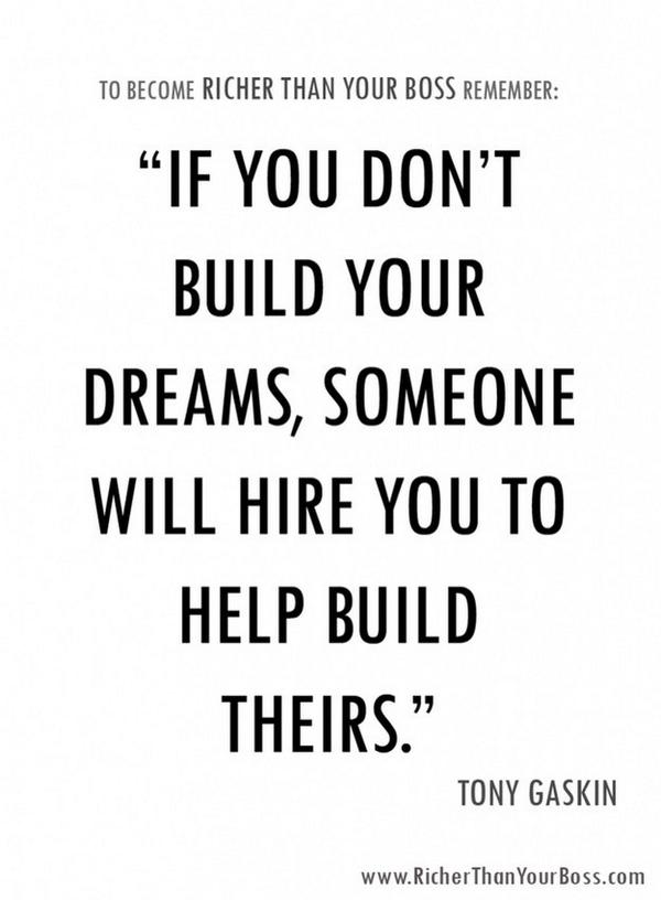 If you don't build your dreams, someone will hire you to help build theirs. - Tony Gaskins