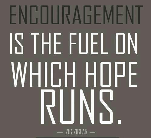 Solid foundation quote Encouragement is the fuel by which hope runs.