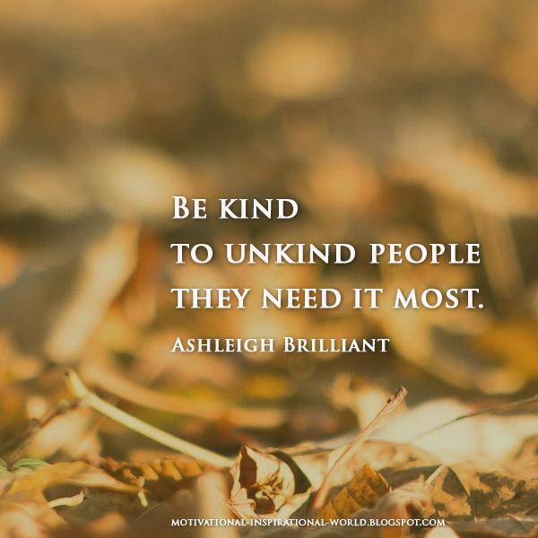 Be kind to unkind people, they need it most. - Ashleigh Brilliant