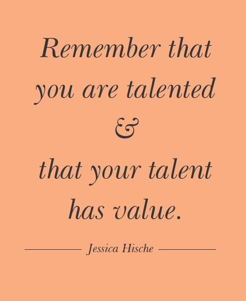 Remember quote Remember that you are talented and your talent has value.