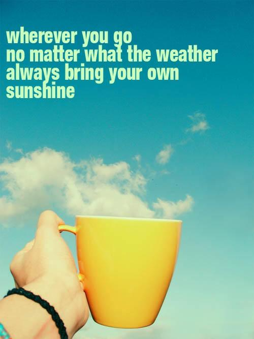 Weather quote Wherever you go, no matter what the weather always bring your own sunshine.